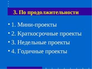 3. По продолжительности 1. Мини-проекты 2. Краткосрочные проекты 3. Недельные