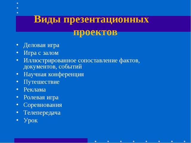 Виды презентационных проектов Деловая игра Игра с залом Иллюстрированное сопо...