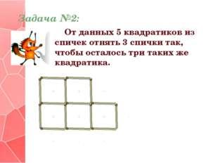 Задача №2: От данных 5 квадратиков из спичек отнять 3 спички так, чтобы остал