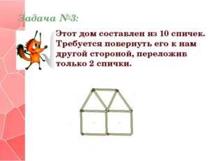 Задача №3: Этот дом составлен из 10 спичек. Требуется повернуть его к нам дру