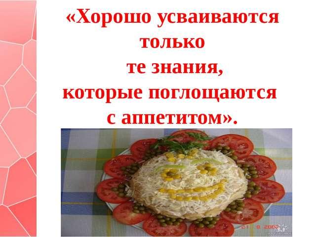 «Хорошо усваиваются только те знания, которые поглощаются с аппетитом».