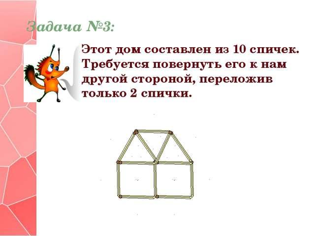 Задача №3: Этот дом составлен из 10 спичек. Требуется повернуть его к нам дру...