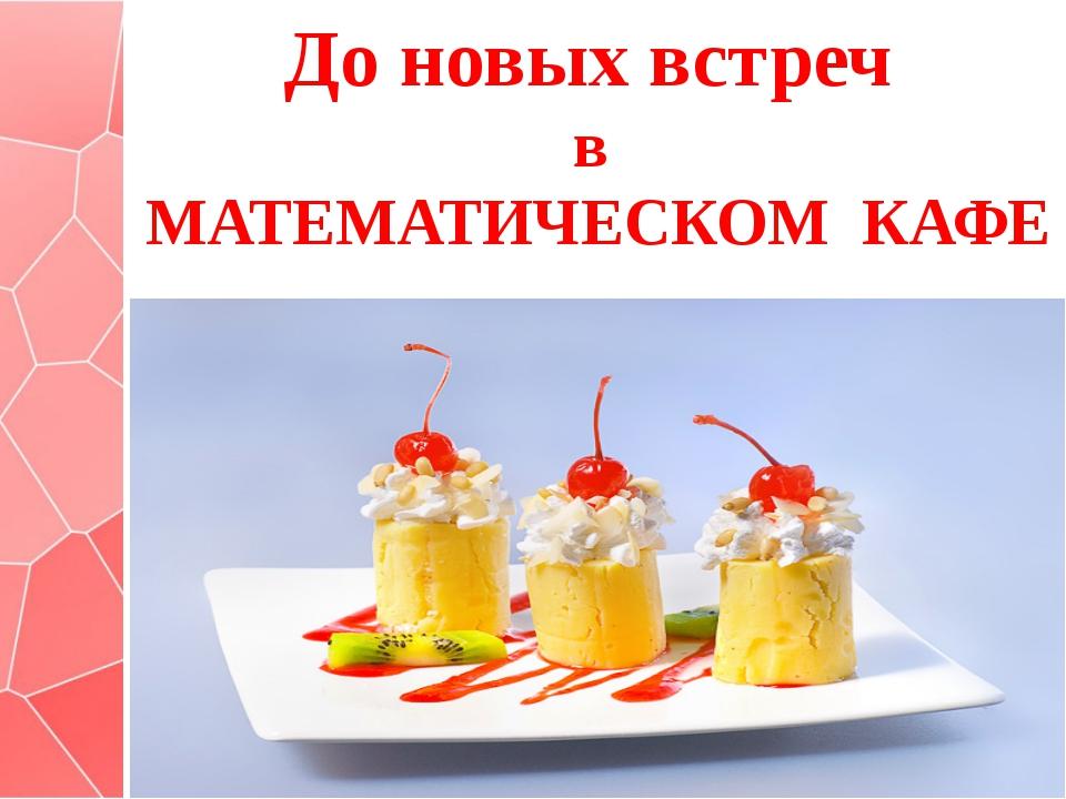 До новых встреч в МАТЕМАТИЧЕСКОМ КАФЕ