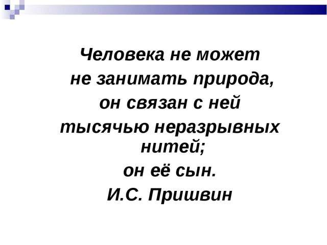 Человека не может не занимать природа, он связан с ней тысячью неразрывных ни...