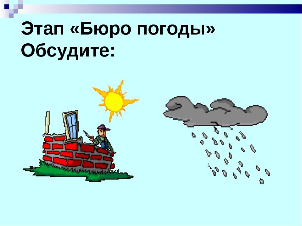 Этап «Бюро погоды» Обсудите: