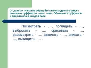 От данных глаголов образуйте глаголы другого вида с помощью суффиксов -ыва-,