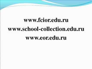 www.fcior.edu.ru www.school-collection.edu.ru www.eor.edu.ru