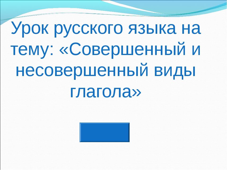 Урок русского языка на тему: «Совершенный и несовершенный виды глагола»