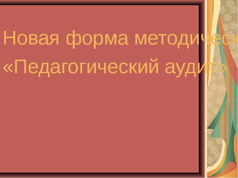 Новая форма методической учебы: «Педагогический аудит»