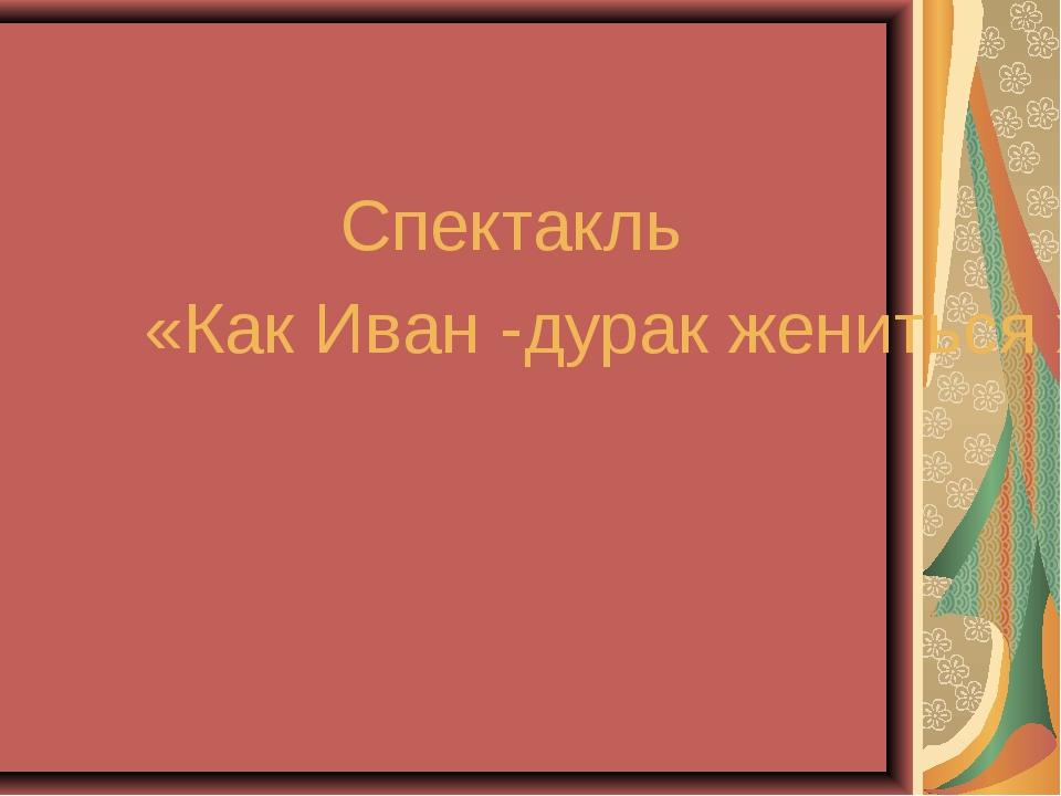Спектакль «Как Иван -дурак жениться хотел» (комедия)