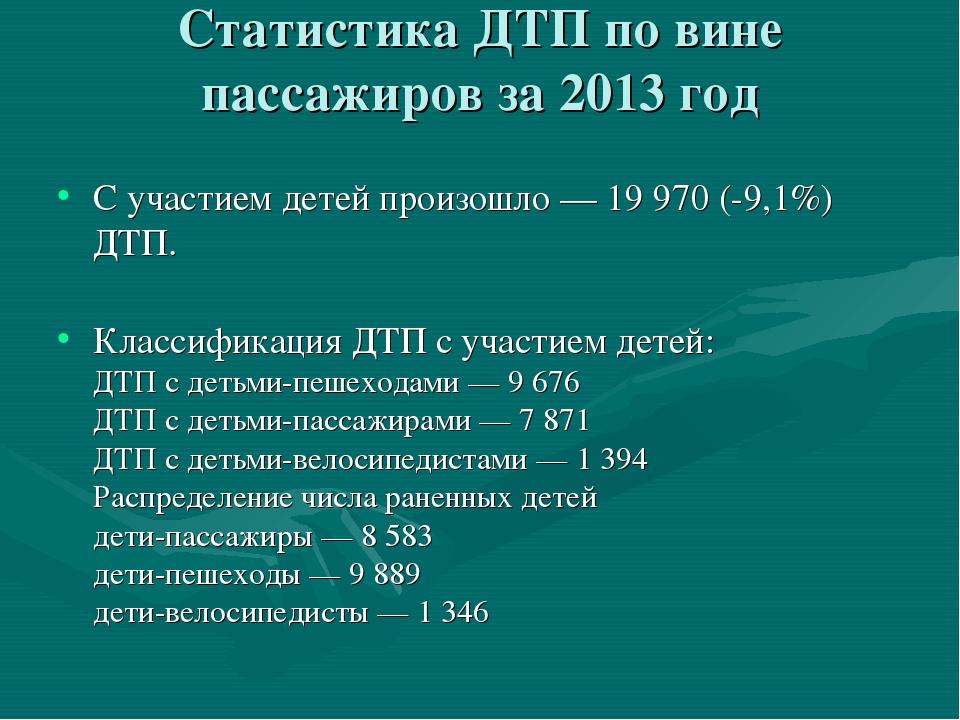 Статистика ДТП по вине пассажиров за 2013 год Сучастием детей произошло— 19...