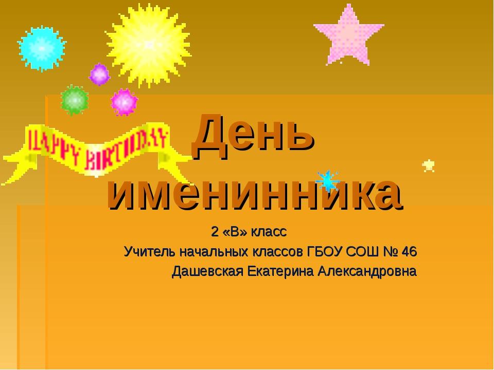 День именинника 2 «В» класс Учитель начальных классов ГБОУ СОШ № 46 Дашевская...
