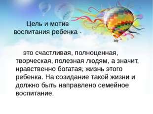 Цель и мотив воспитания ребенка - это счастливая, полноценная, творческая, по