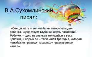 В.А.Сухомлинский писал: «Отец и мать – величайшие авторитеты для ребенка. Сущ