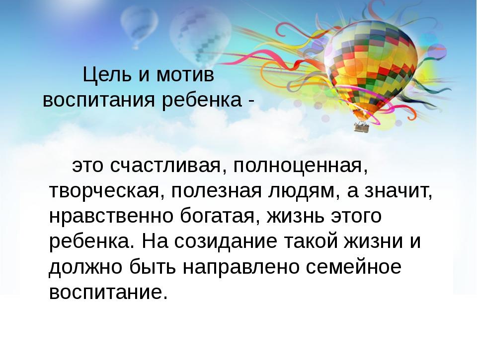 Цель и мотив воспитания ребенка - это счастливая, полноценная, творческая, по...