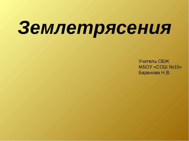 Землетрясения Учитель ОБЖ МБОУ «СОШ №10» Баранова Н.В.