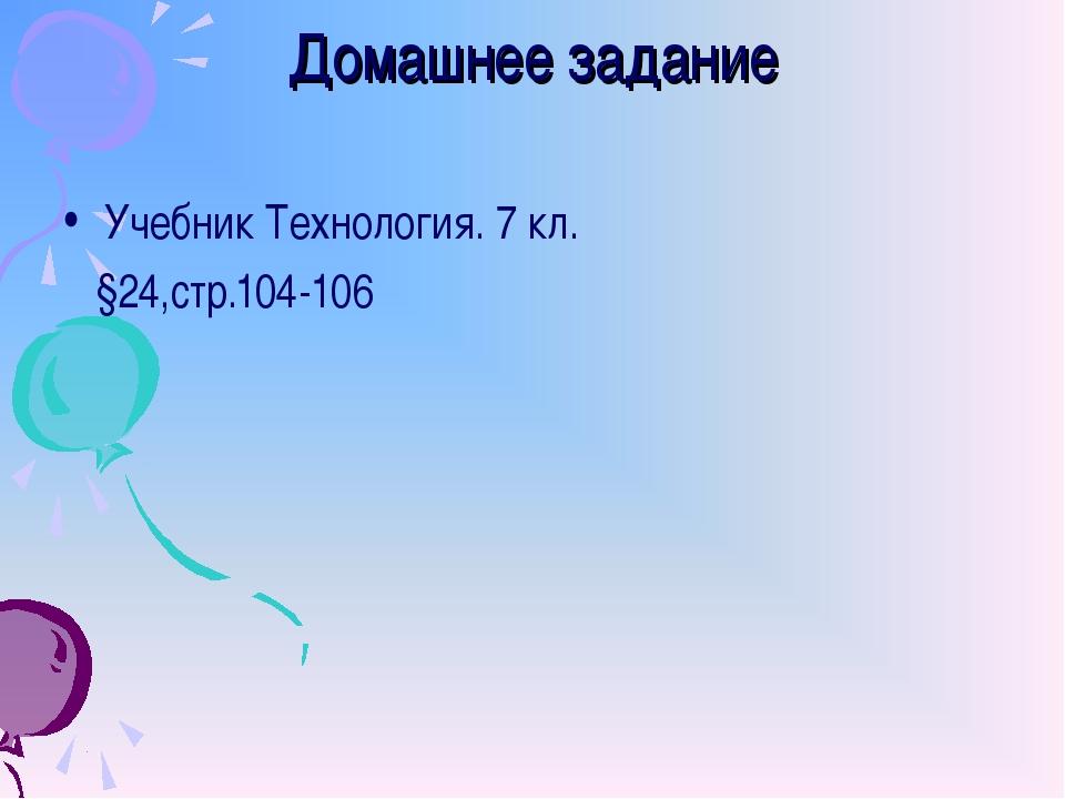 Домашнее задание Учебник Технология. 7 кл. §24,стр.104-106