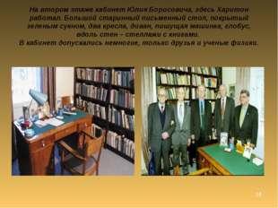 * На втором этаже кабинет Юлия Борисовича, здесь Харитон работал. Большой ста