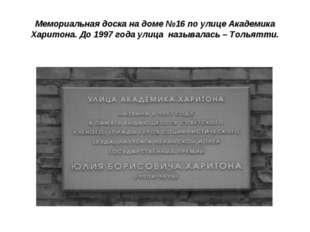 * Мемориальная доска на доме №16 по улице Академика Харитона. До 1997 года ул