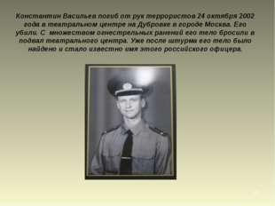 * Константин Васильев погиб от рук террористов 24 октября 2002 года в театрал