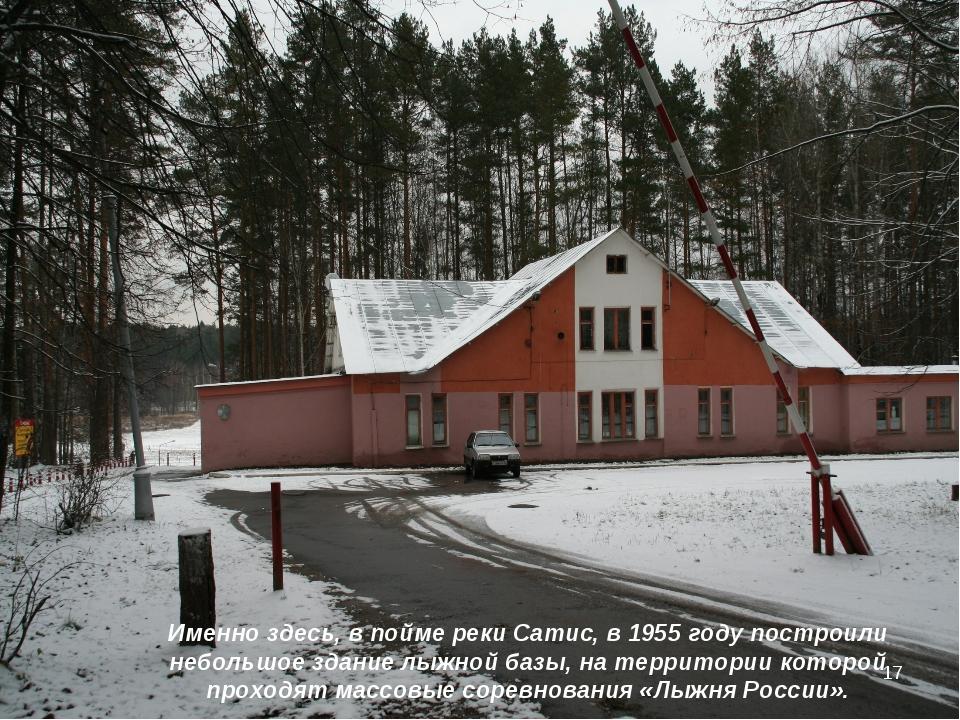 * Именно здесь, в пойме реки Сатис, в 1955 году построили небольшое здание лы...