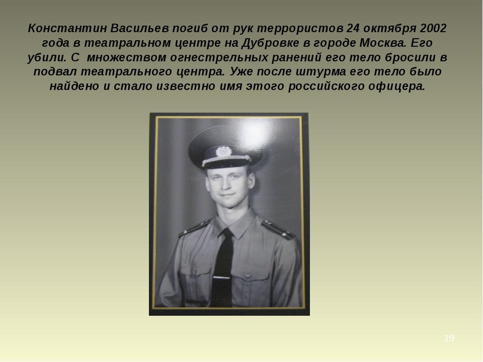 * Константин Васильев погиб от рук террористов 24 октября 2002 года в театрал...