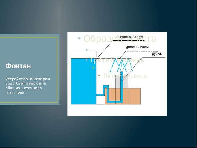 Фонтан устройство, в котором вода бьет вверх или вбок из источника (лат. fons).
