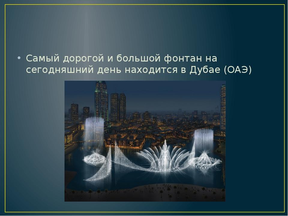 Самый дорогой и большой фонтан на сегодняшний день находится в Дубае (ОАЭ)