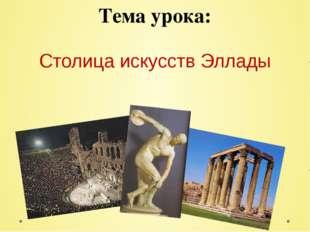 Тема урока: Столица искусств Эллады