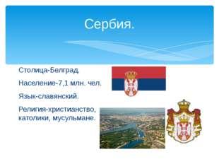 Сербия. Столица-Белград. Население-7,1 млн. чел. Язык-славянский. Религия-хри