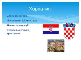 Хорватия. Столица-Загреб. Население-4,2 млн. чел. Язык-славянский. Религия-ка