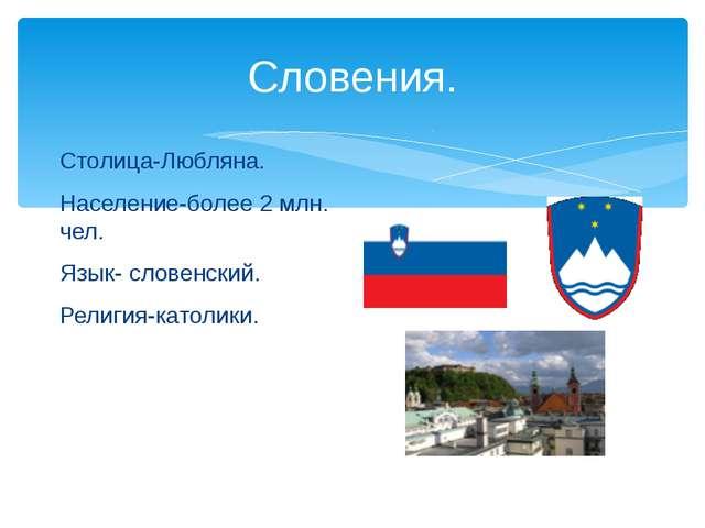 Словения. Столица-Любляна. Население-более 2 млн. чел. Язык- словенский. Рели...
