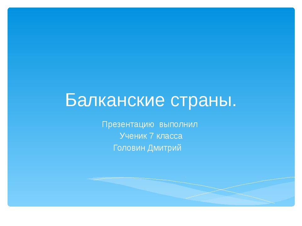 Балканские страны. Презентацию выполнил Ученик 7 класса Головин Дмитрий