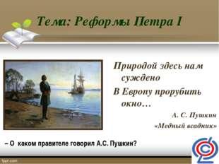 Тема: Реформы Петра I Природой здесь нам суждено В Европу прорубить окно… А.