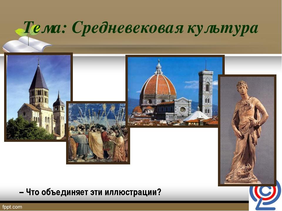 Тема: Средневековая культура – Что объединяет эти иллюстрации?