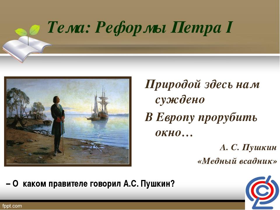 Тема: Реформы Петра I Природой здесь нам суждено В Европу прорубить окно… А....