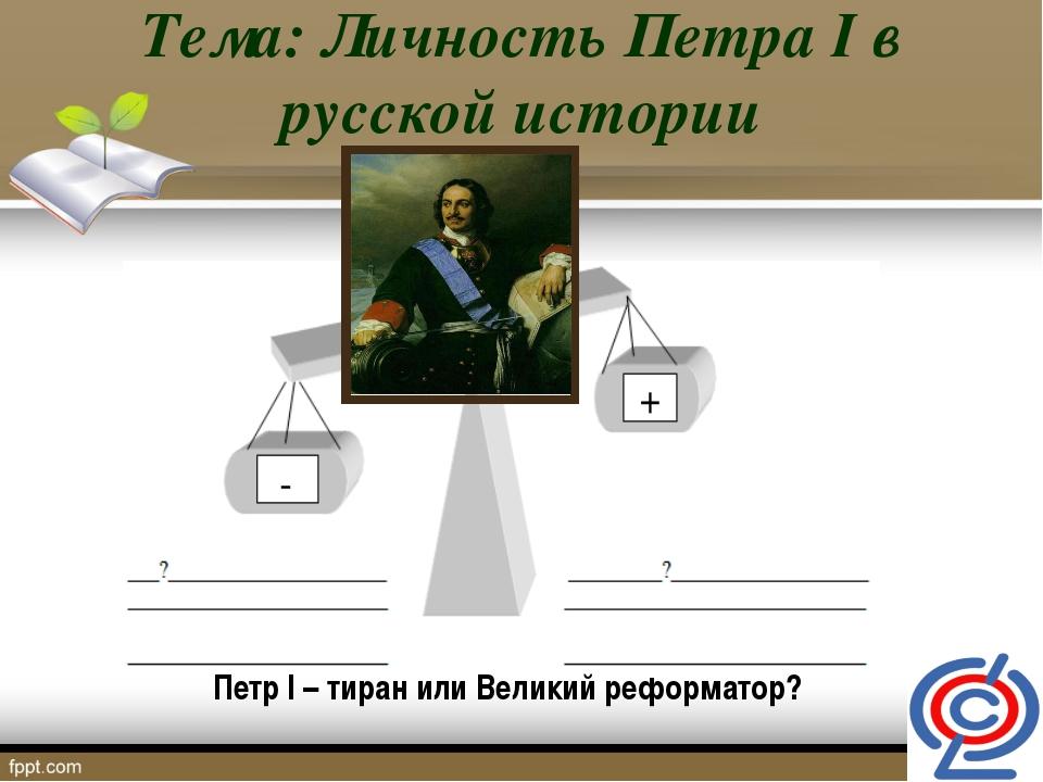 Тема: Личность Петра I в русской истории Петр I – тиран или Великий реформатор?