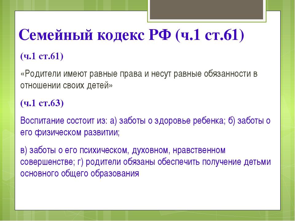 Семейный кодекс РФ (ч.1 ст.61) (ч.1 ст.61) «Родители имеют равные права и нес...