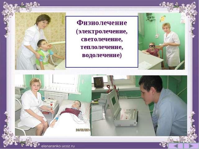 Физиолечение (электролечение, светолечение, теплолечение, водолечение)