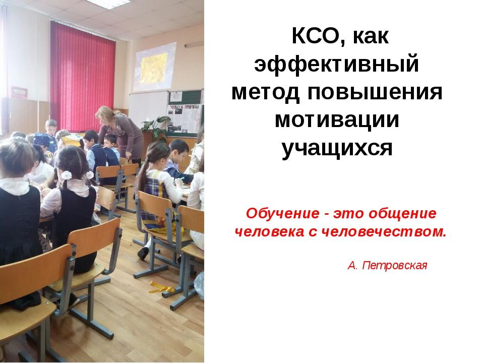 КСО, как эффективный метод повышения мотивации учащихся Обучение - это общен...