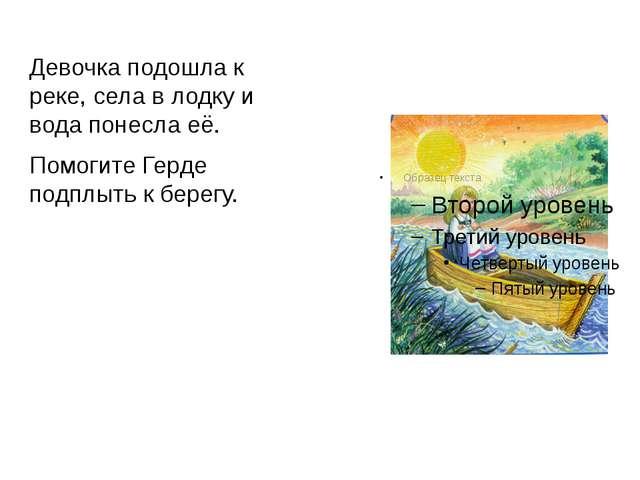 Девочка подошла к реке, села в лодку и вода понесла её. Помогите Герде подплы...