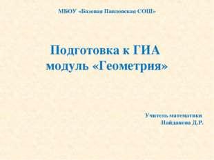 Подготовка к ГИА модуль «Геометрия» МБОУ «Базовая Павловская СОШ» Учитель мат