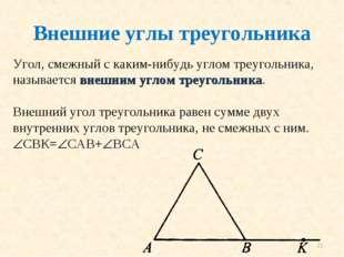 * Угол, смежный с каким-нибудь углом треугольника, называется внешним углом т