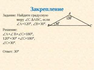 Закрепление Задание: Найдите градусную меру С ∆АВС, если А=120, В=30. Ре