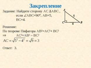 Закрепление Задание: Найдите сторону АС ∆АВС , если АВС=90, АВ=5, ВС=4. Реш