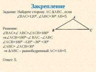 Закрепление Задание: Найдите сторону АС ∆АВС , если ВАС=120, АВС=30 АВ=5.