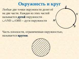 Окружность и круг Любые две точки окружности делят её на две части. Каждая из