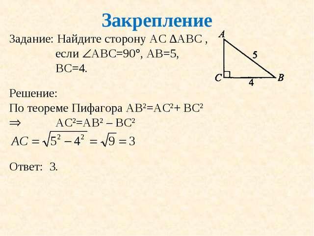 Закрепление Задание: Найдите сторону АС ∆АВС , если АВС=90, АВ=5, ВС=4. Реш...