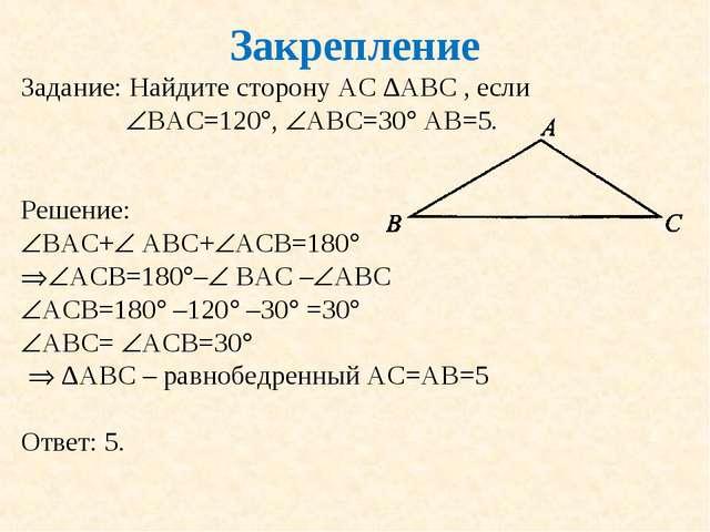 Закрепление Задание: Найдите сторону АС ∆АВС , если ВАС=120, АВС=30 АВ=5....