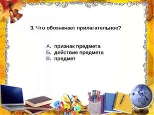 3. Что обозначает прилагательное? А. признак предмета Б. действие предмета В.